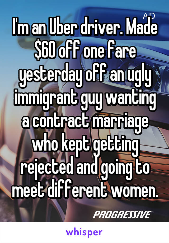 I'm an Uber driver. Made $60 off one fare yesterday off an ugly immigrant guy wanting a contract marriage who kept getting rejected and going to meet different women.