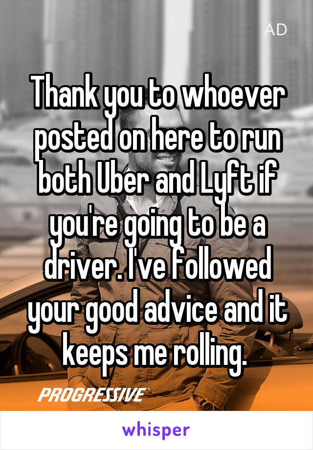 Thank you to whoever posted on here to run both Uber and Lyft if you're going to be a driver. I've followed your good advice and it keeps me rolling.