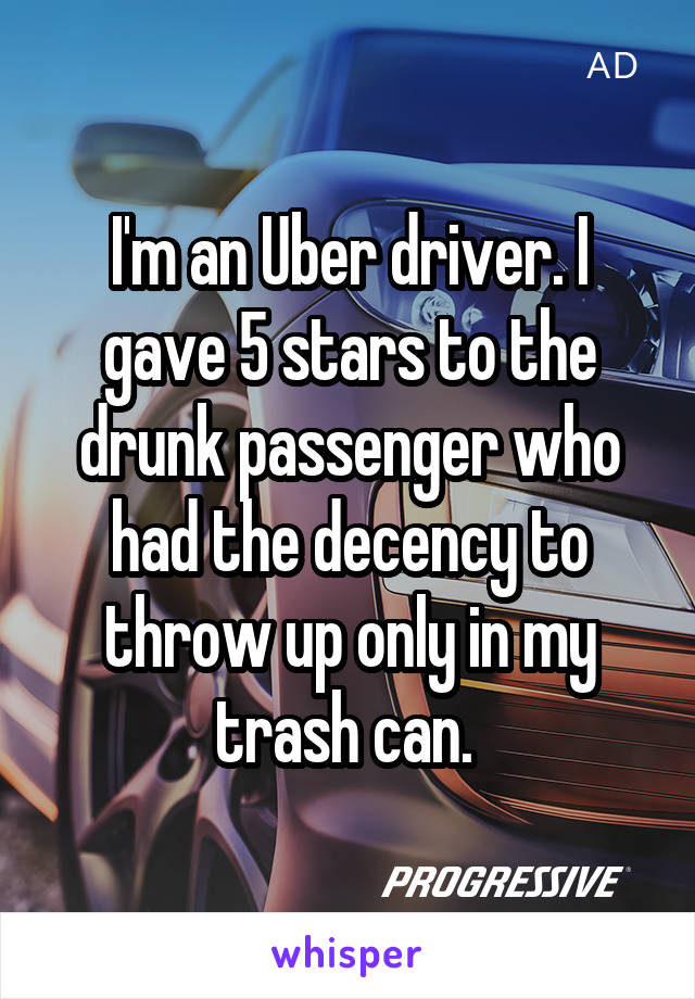 I'm an Uber driver. I gave 5 stars to the drunk passenger who had the decency to throw up only in my trash can.