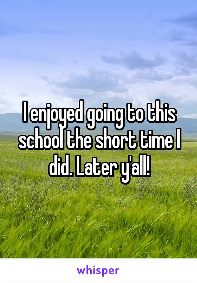 I enjoyed going to this school the short time I did. Later y'all!