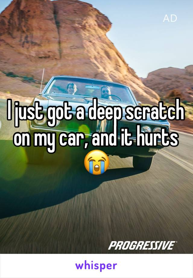 I just got a deep scratch on my car, and it hurts 😭