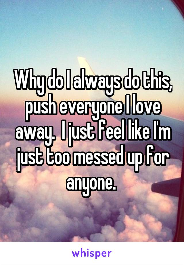 Why do I always do this, push everyone I love away.  I just feel like I'm just too messed up for anyone.