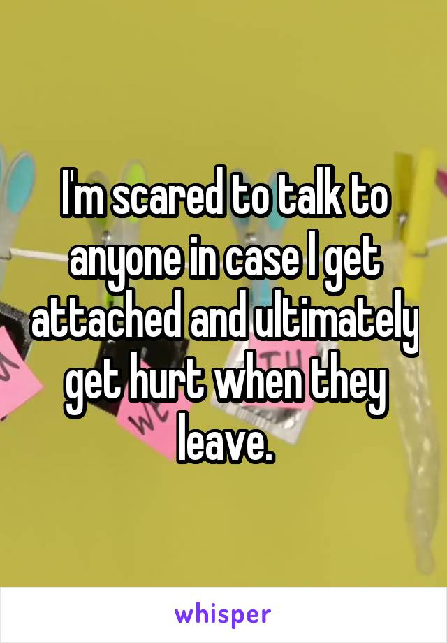 I'm scared to talk to anyone in case I get attached and ultimately get hurt when they leave.