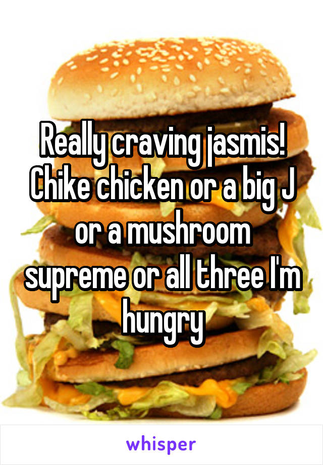 Really craving jasmis! Chike chicken or a big J or a mushroom supreme or all three I'm hungry