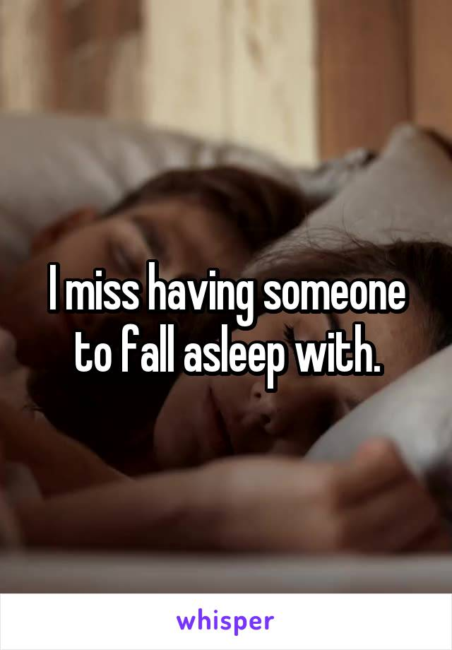 I miss having someone to fall asleep with.
