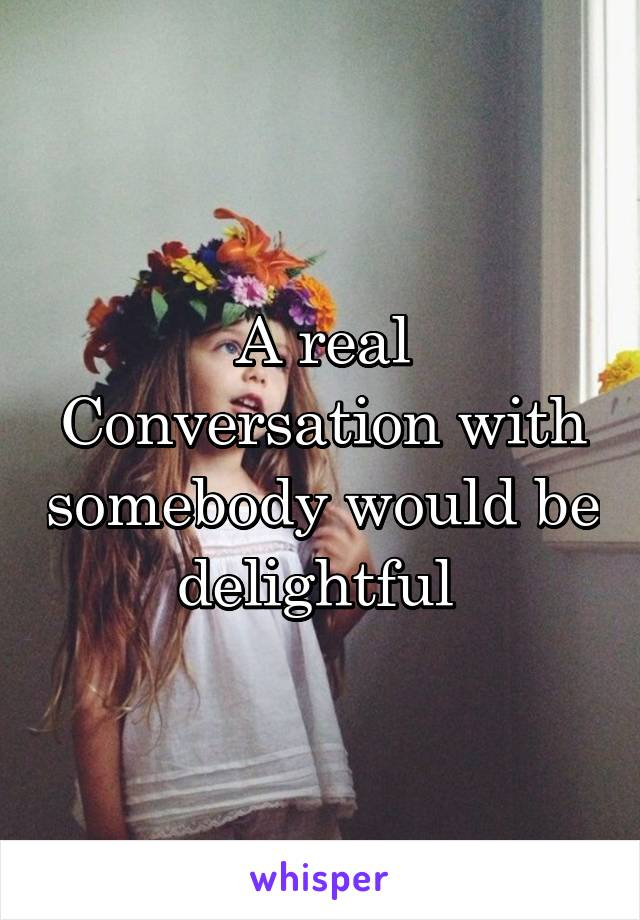 A real Conversation with somebody would be delightful