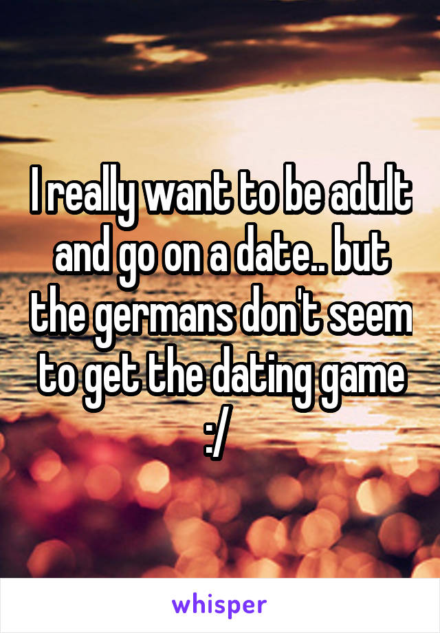 I really want to be adult and go on a date.. but the germans don't seem to get the dating game :/