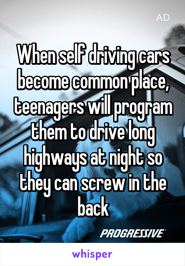 When self driving cars become common place, teenagers will program them to drive long highways at night so they can screw in the back