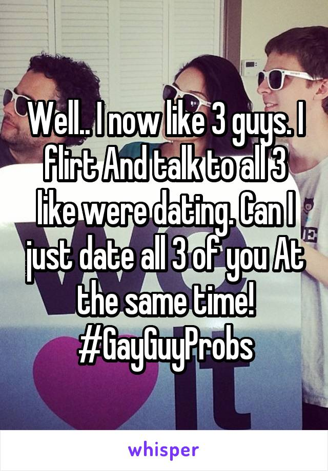 Well.. I now like 3 guys. I flirt And talk to all 3 like were dating. Can I just date all 3 of you At the same time! #GayGuyProbs
