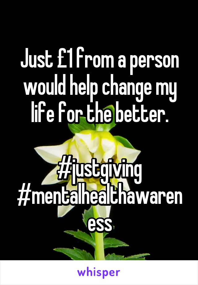 Just £1 from a person would help change my life for the better.  #justgiving #mentalhealthawareness