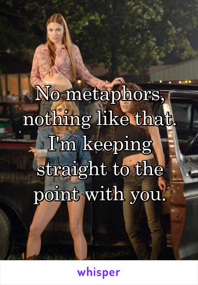 No metaphors, nothing like that. I'm keeping straight to the point with you.