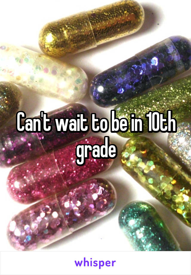 Can't wait to be in 10th grade