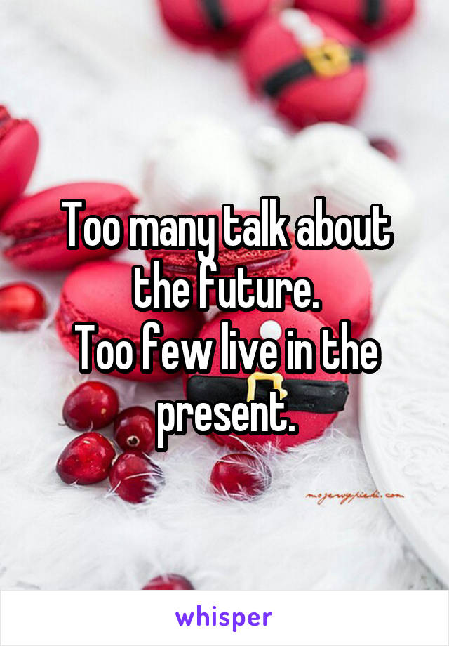 Too many talk about the future. Too few live in the present.