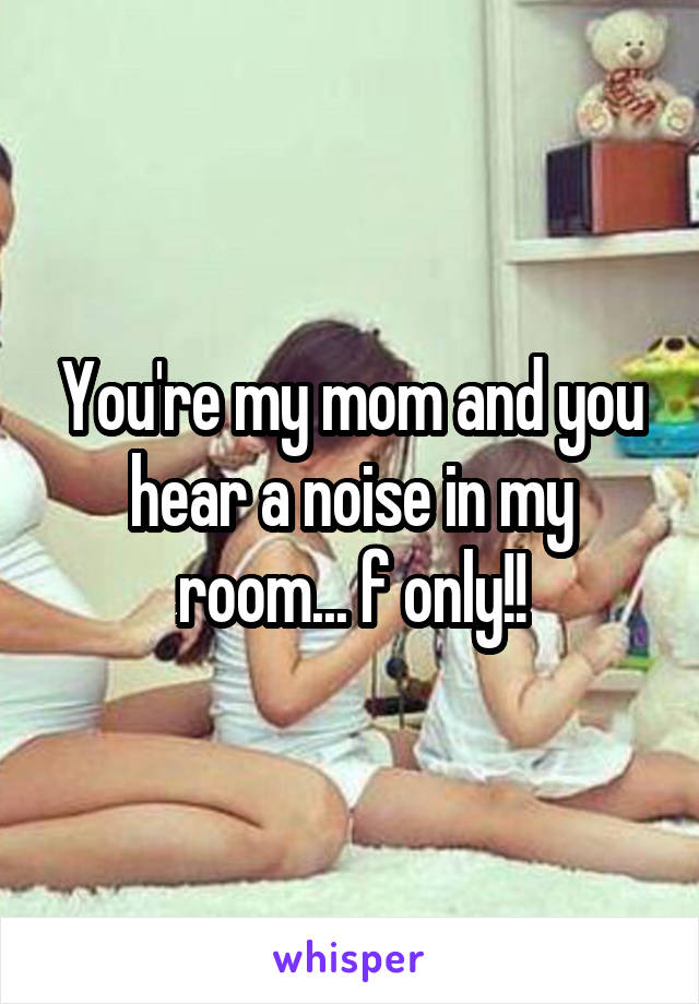 You're my mom and you hear a noise in my room... f only!!