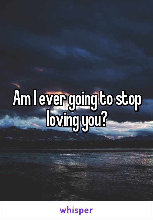 Am I ever going to stop loving you?