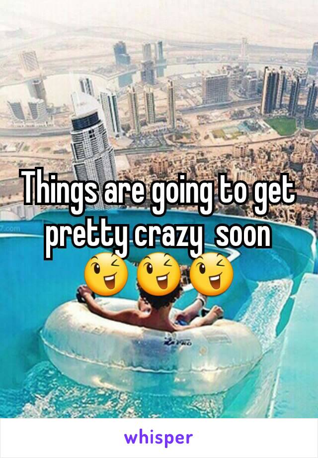 Things are going to get pretty crazy  soon 😉😉😉