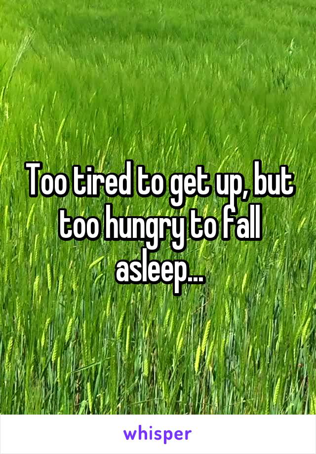 Too tired to get up, but too hungry to fall asleep...