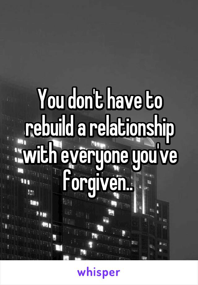 You don't have to rebuild a relationship with everyone you've forgiven..