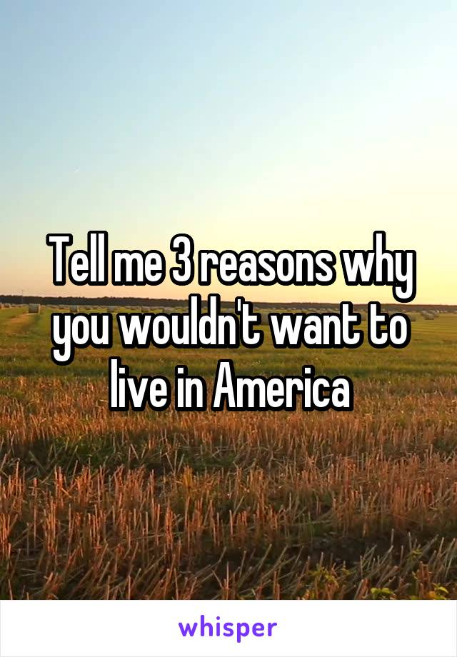 Tell me 3 reasons why you wouldn't want to live in America