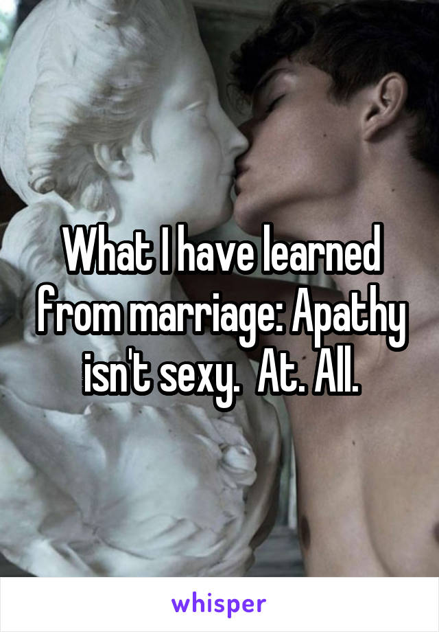 What I have learned from marriage: Apathy isn't sexy.  At. All.
