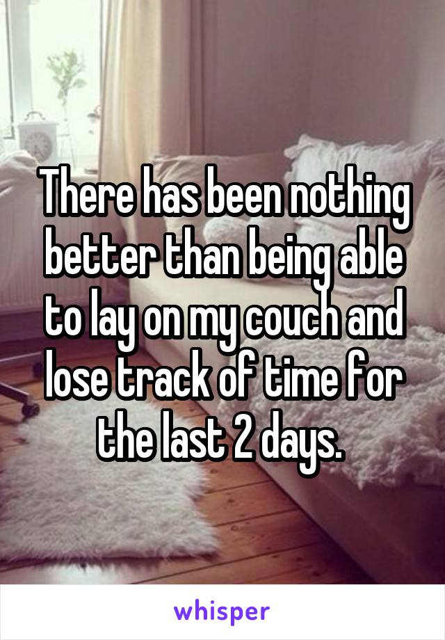 There has been nothing better than being able to lay on my couch and lose track of time for the last 2 days.