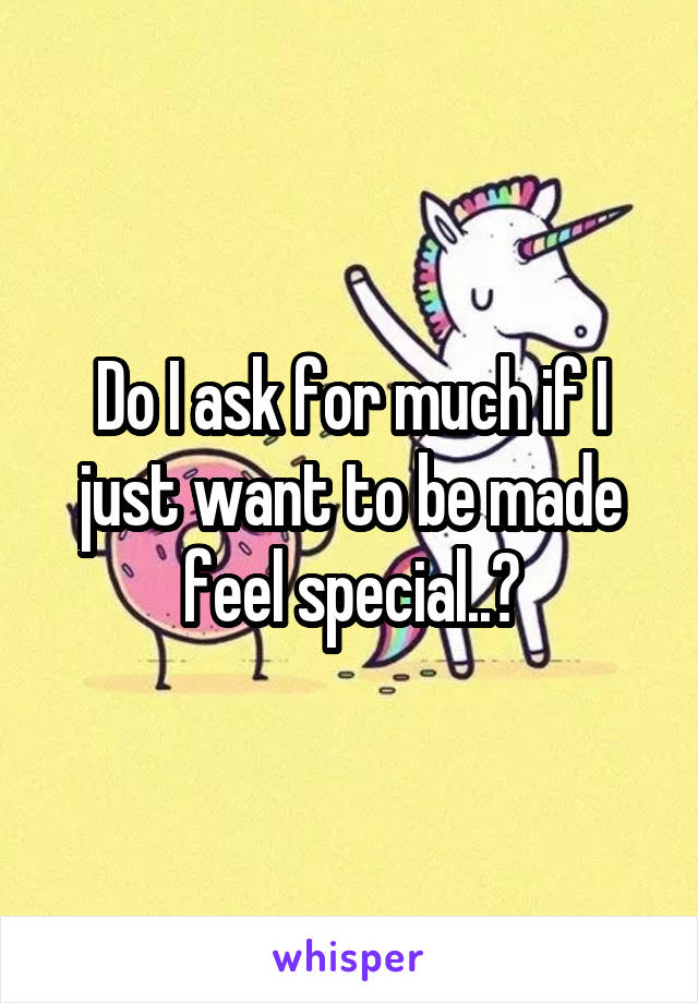 Do I ask for much if I just want to be made feel special..?