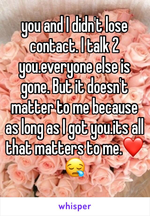 you and I didn't lose contact. I talk 2 you.everyone else is gone. But it doesn't matter to me because as long as I got you.its all that matters to me.❤️😪