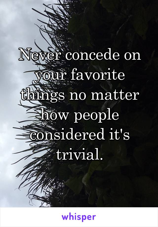 Never concede on your favorite things no matter how people considered it's trivial.