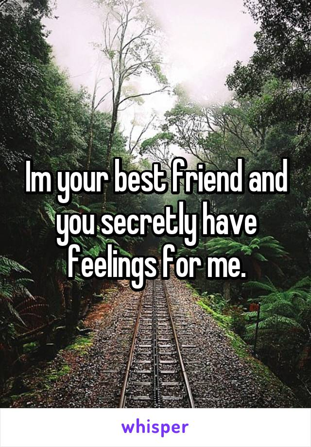 Im your best friend and you secretly have feelings for me.
