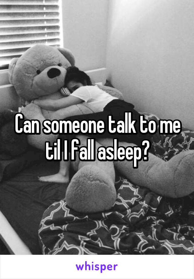 Can someone talk to me til I fall asleep?