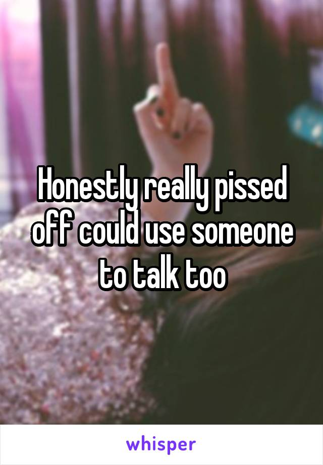 Honestly really pissed off could use someone to talk too