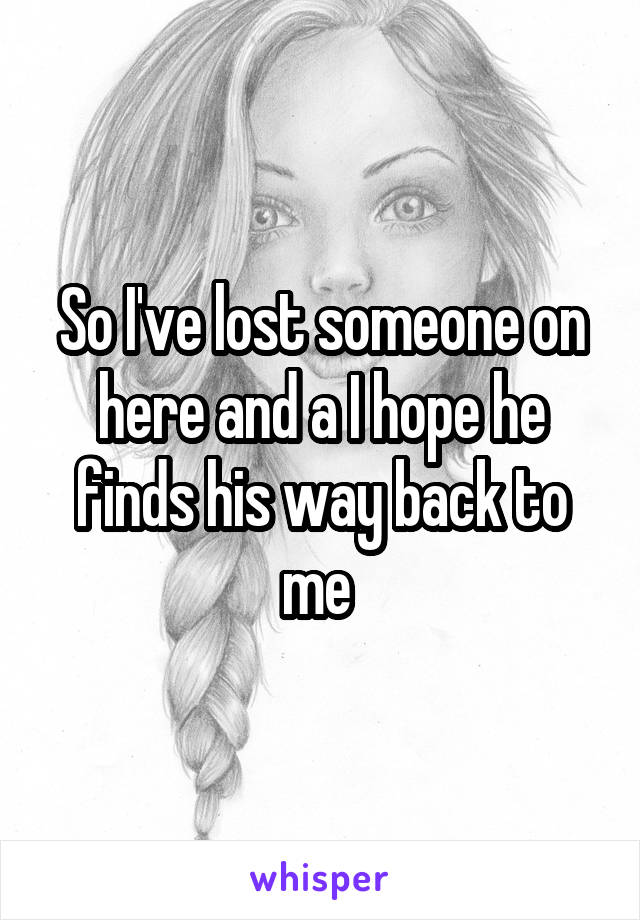 So I've lost someone on here and a I hope he finds his way back to me