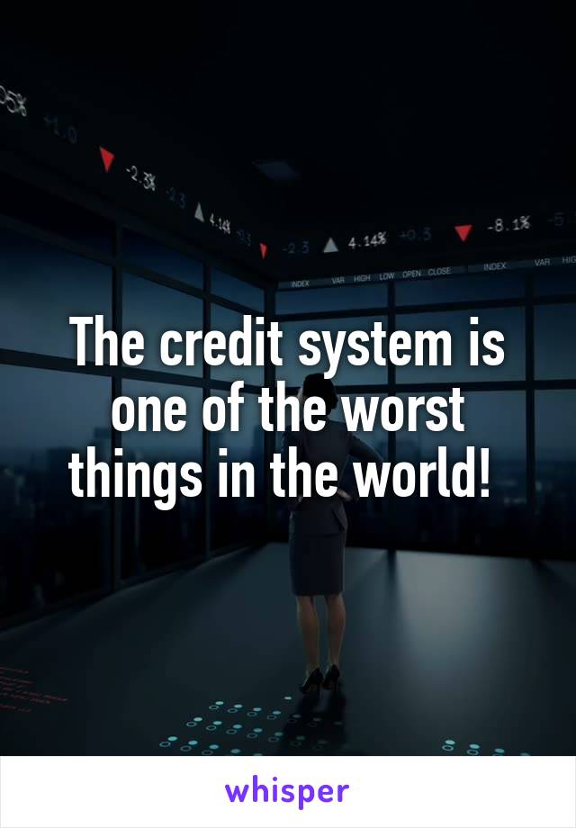 The credit system is one of the worst things in the world!