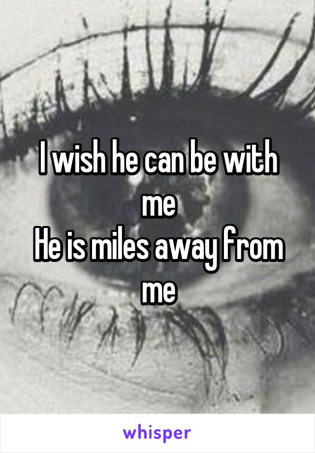 I wish he can be with me He is miles away from me