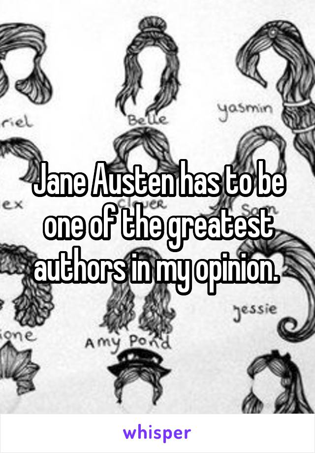 Jane Austen has to be one of the greatest authors in my opinion.