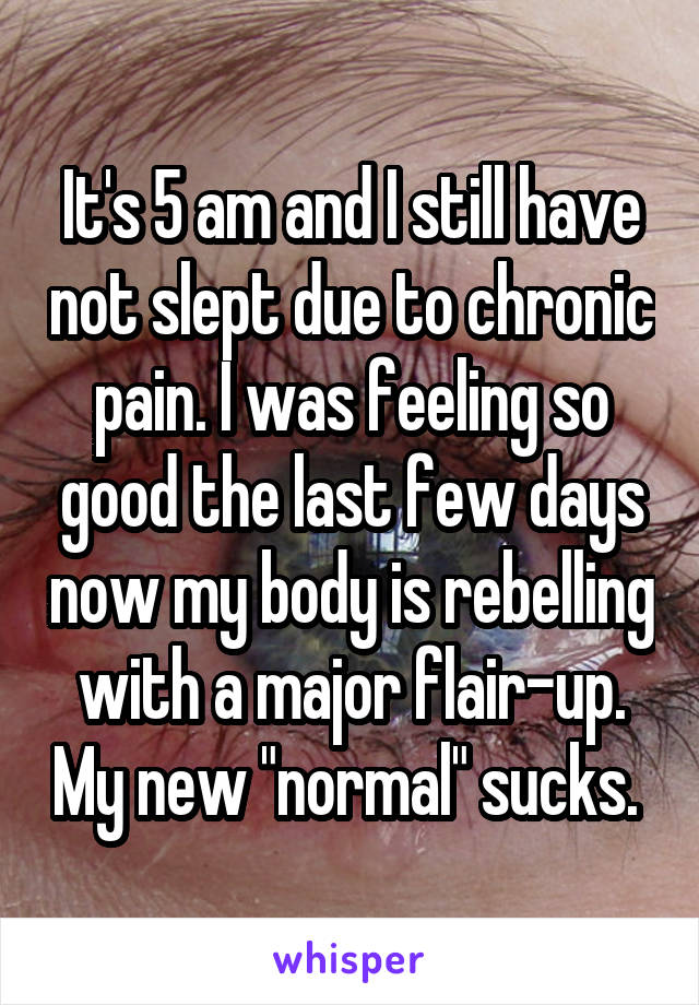 "It's 5 am and I still have not slept due to chronic pain. I was feeling so good the last few days now my body is rebelling with a major flair-up. My new ""normal"" sucks."