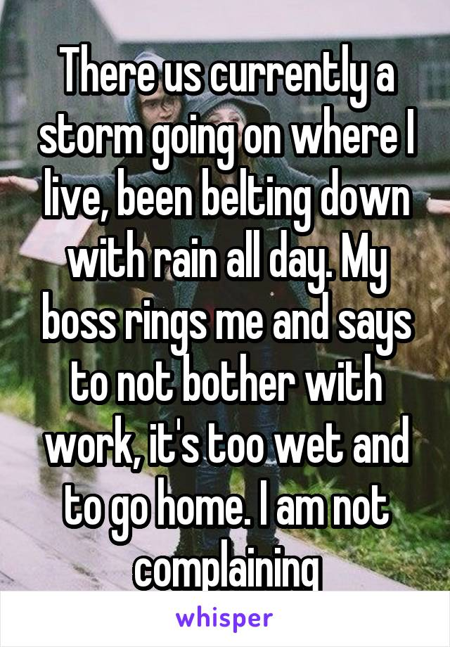 There us currently a storm going on where I live, been belting down with rain all day. My boss rings me and says to not bother with work, it's too wet and to go home. I am not complaining