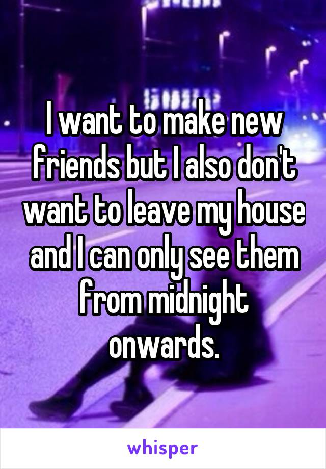 I want to make new friends but I also don't want to leave my house and I can only see them from midnight onwards.