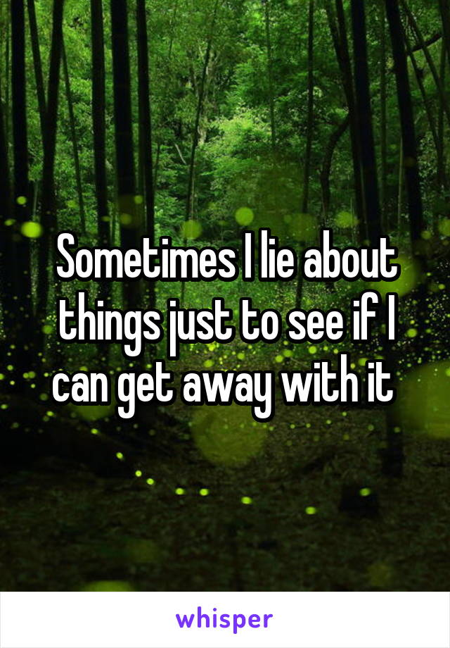Sometimes I lie about things just to see if I can get away with it
