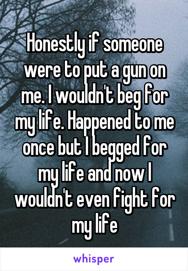 Honestly if someone were to put a gun on me. I wouldn't beg for my life. Happened to me once but I begged for my life and now I wouldn't even fight for my life
