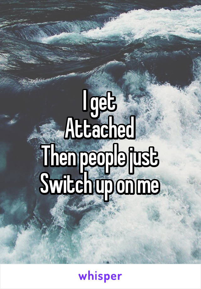 I get  Attached  Then people just  Switch up on me