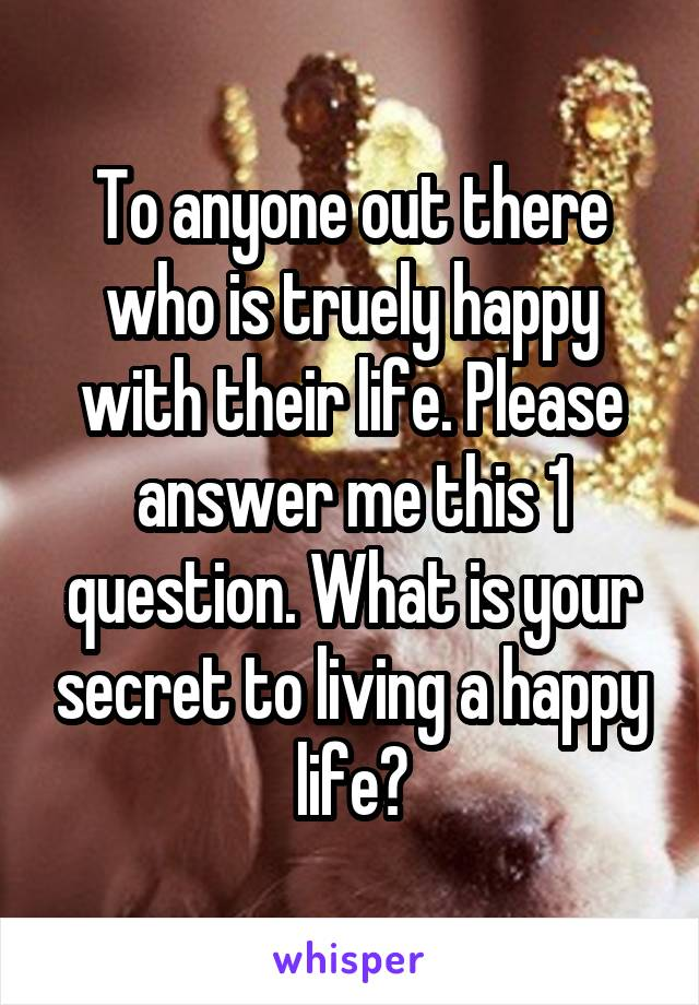 To anyone out there who is truely happy with their life. Please answer me this 1 question. What is your secret to living a happy life?