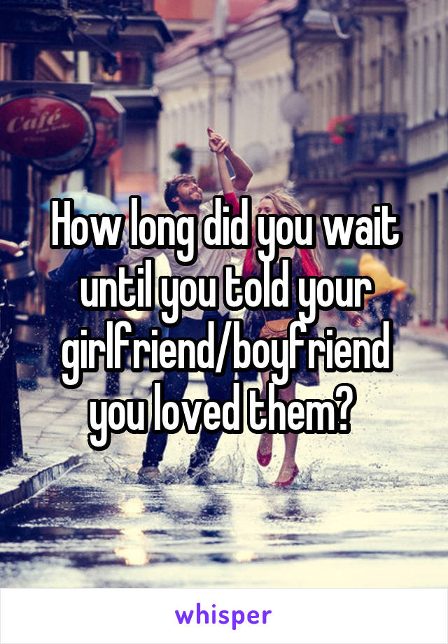 How long did you wait until you told your girlfriend/boyfriend you loved them?
