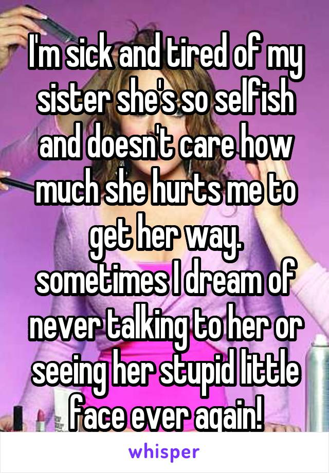 I'm sick and tired of my sister she's so selfish and doesn't care how much she hurts me to get her way. sometimes I dream of never talking to her or seeing her stupid little face ever again!