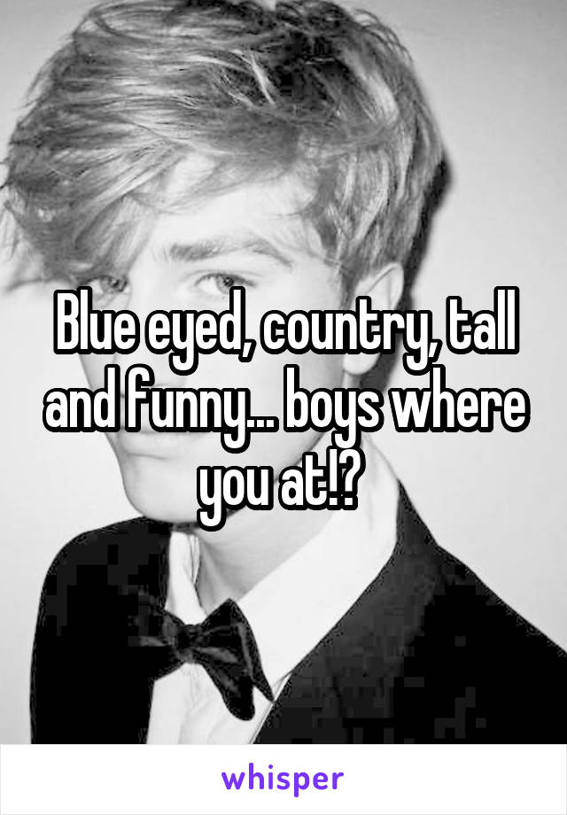 Blue eyed, country, tall and funny... boys where you at!?