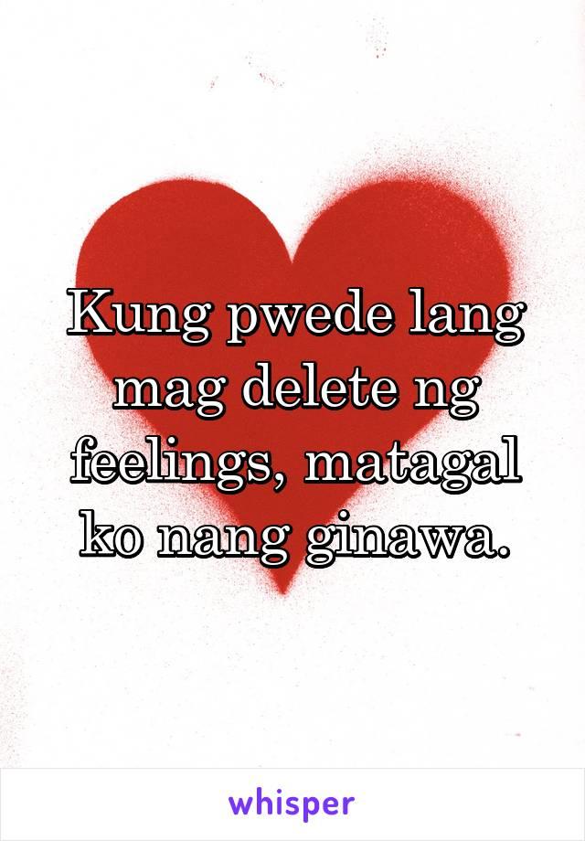 Kung pwede lang mag delete ng feelings, matagal ko nang ginawa.