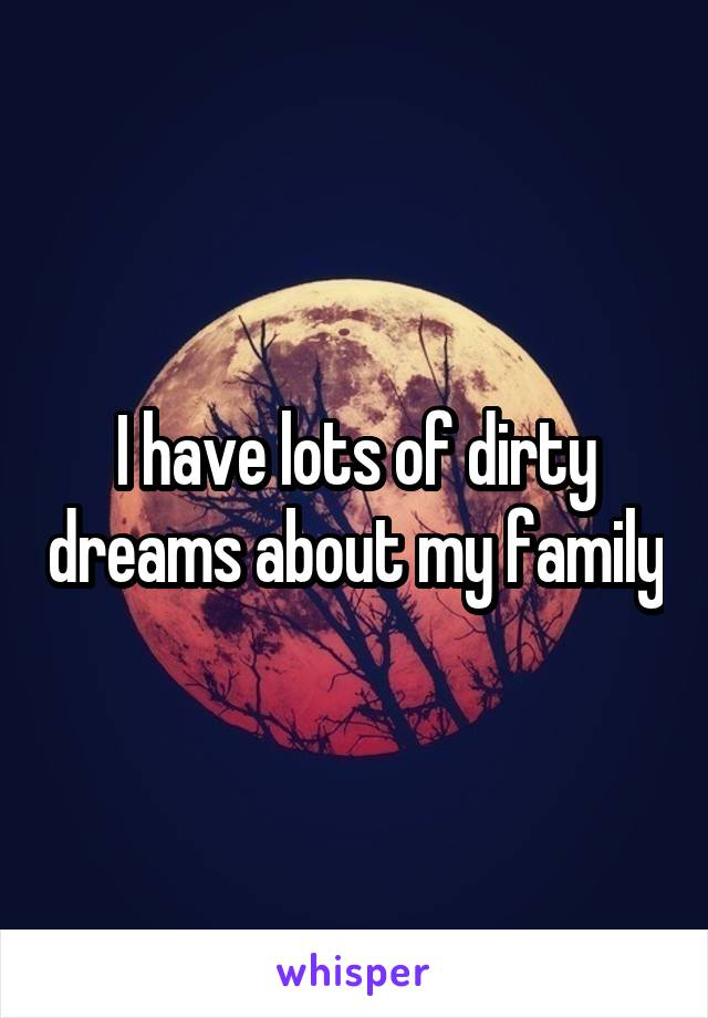 I have lots of dirty dreams about my family