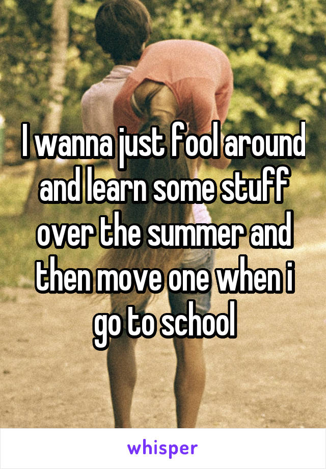 I wanna just fool around and learn some stuff over the summer and then move one when i go to school