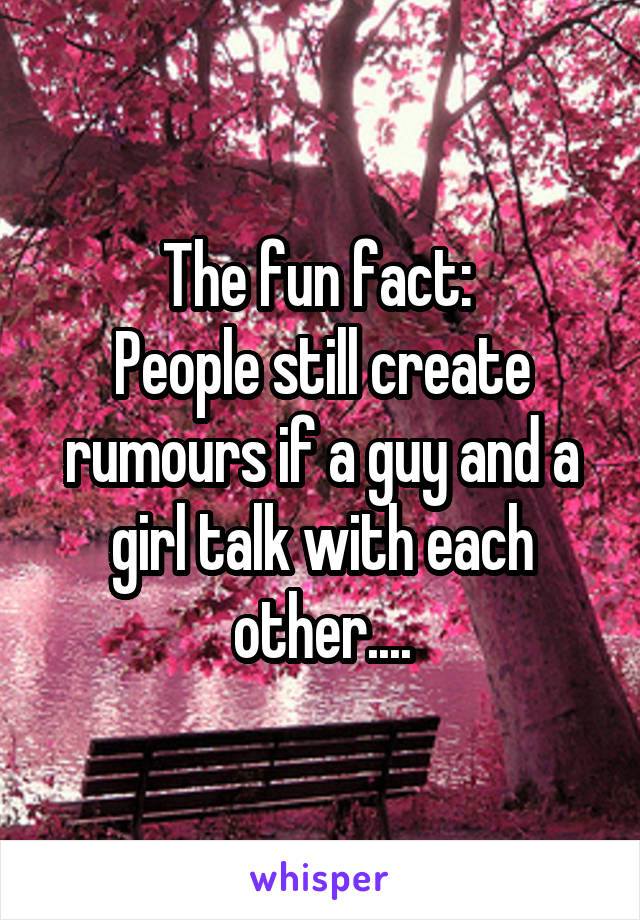 The fun fact:  People still create rumours if a guy and a girl talk with each other....