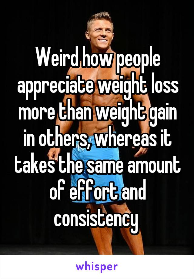 Weird how people appreciate weight loss more than weight gain in others, whereas it takes the same amount of effort and consistency